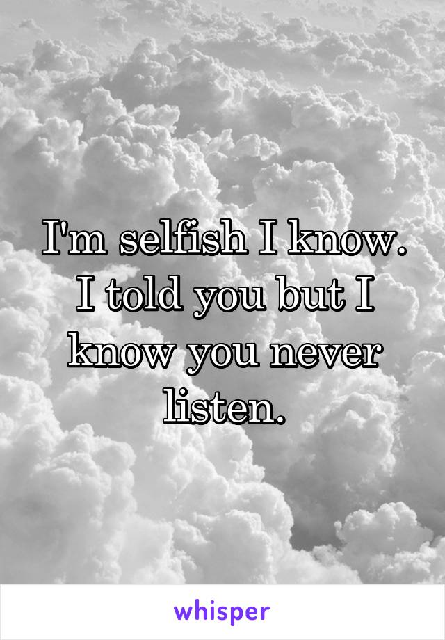 I'm selfish I know. I told you but I know you never listen.