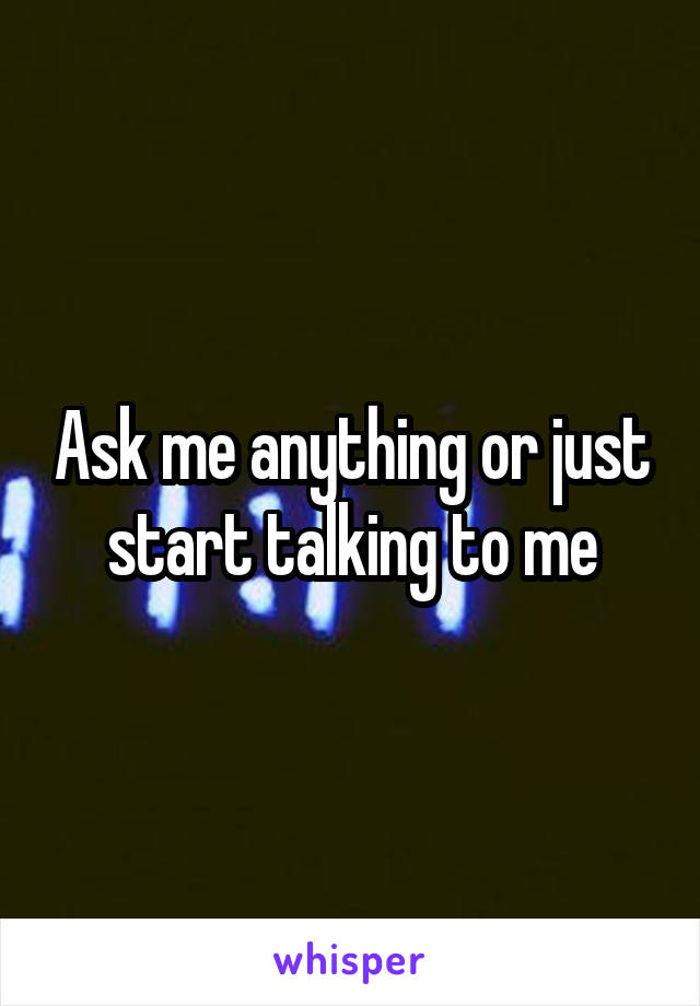 Ask me anything or just start talking to me