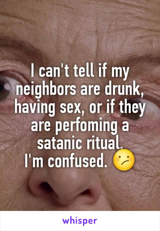 I can't tell if my neighbors are drunk, having sex, or if they are perfoming a satanic ritual. I'm confused. 😕