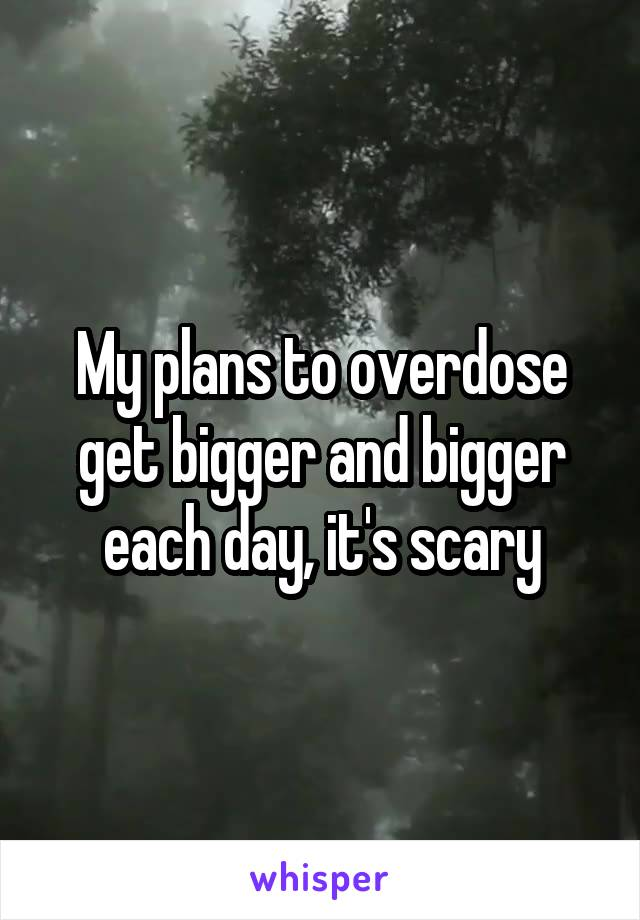 My plans to overdose get bigger and bigger each day, it's scary
