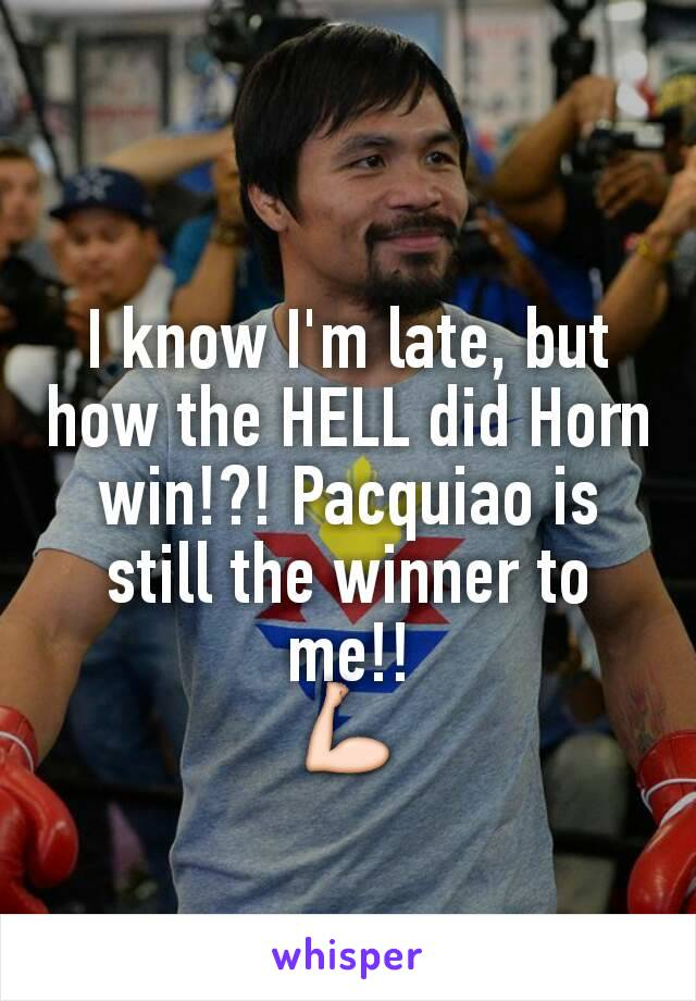 I know I'm late, but how the HELL did Horn win!?! Pacquiao is still the winner to me!! 💪