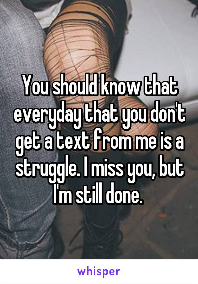 You should know that everyday that you don't get a text from me is a struggle. I miss you, but I'm still done.