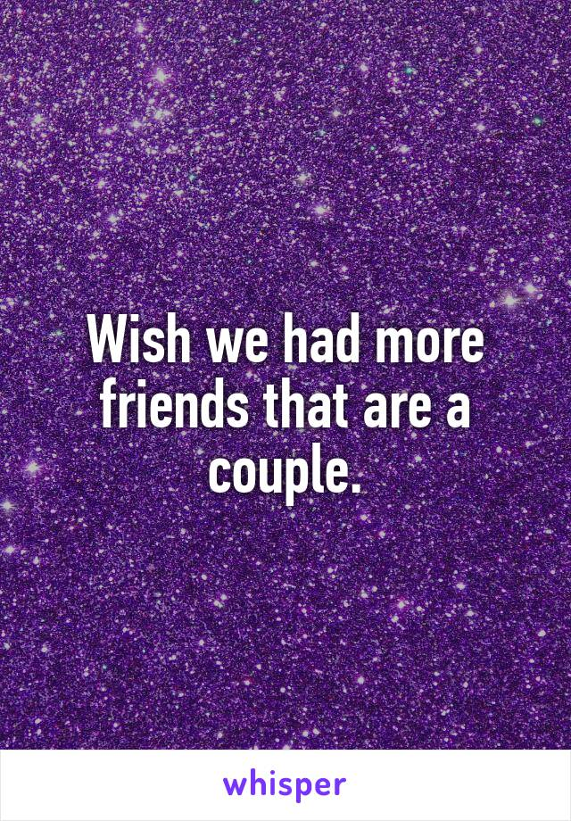 Wish we had more friends that are a couple.