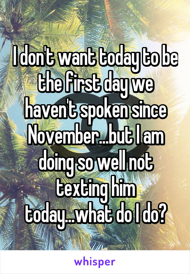 I don't want today to be the first day we haven't spoken since November...but I am doing so well not texting him today...what do I do?