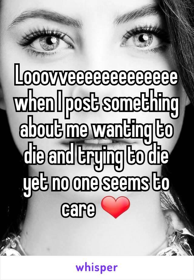 Looovveeeeeeeeeeeee when I post something about me wanting to die and trying to die yet no one seems to care ❤