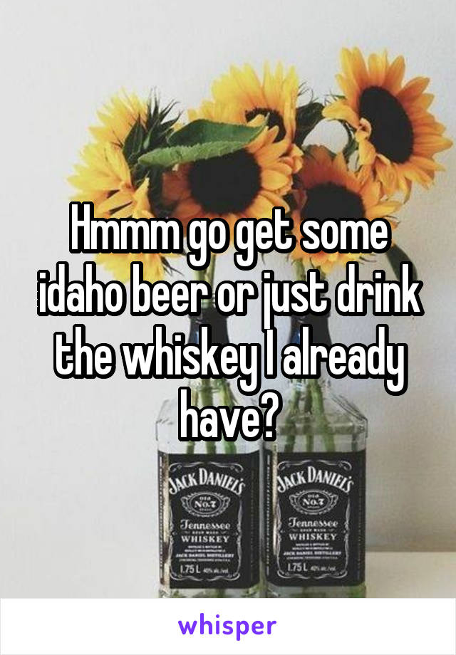 Hmmm go get some idaho beer or just drink the whiskey I already have?