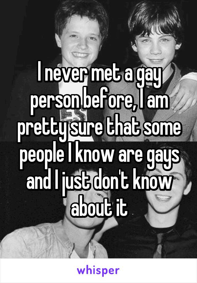 I never met a gay person before, I am pretty sure that some people I know are gays and I just don't know about it