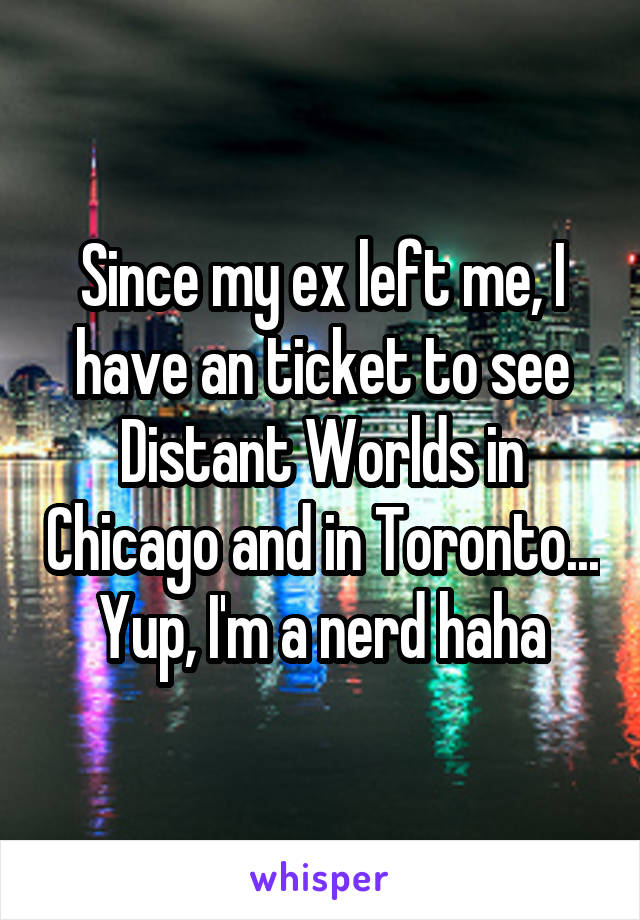 Since my ex left me, I have an ticket to see Distant Worlds in Chicago and in Toronto... Yup, I'm a nerd haha