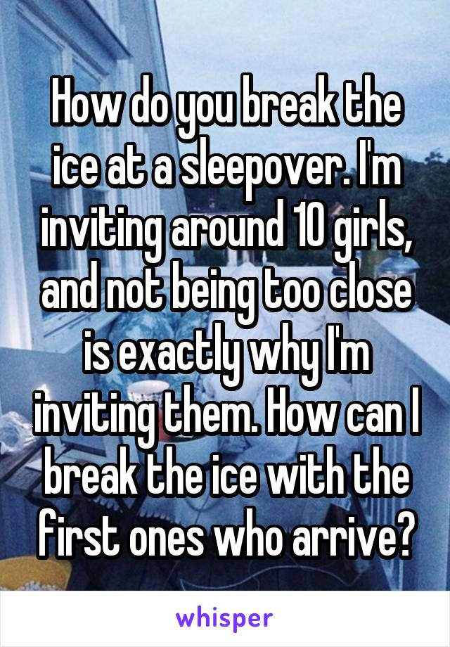 How do you break the ice at a sleepover. I'm inviting around 10 girls, and not being too close is exactly why I'm inviting them. How can I break the ice with the first ones who arrive?