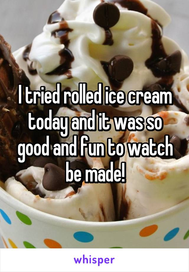 I tried rolled ice cream today and it was so good and fun to watch be made!