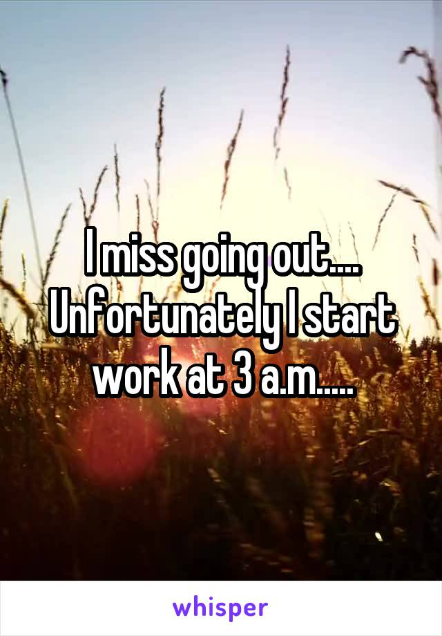 I miss going out.... Unfortunately I start work at 3 a.m.....