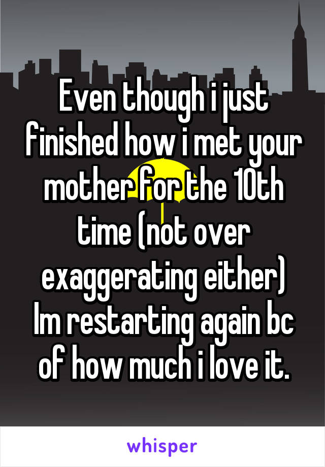 Even though i just finished how i met your mother for the 10th time (not over exaggerating either) Im restarting again bc of how much i love it.