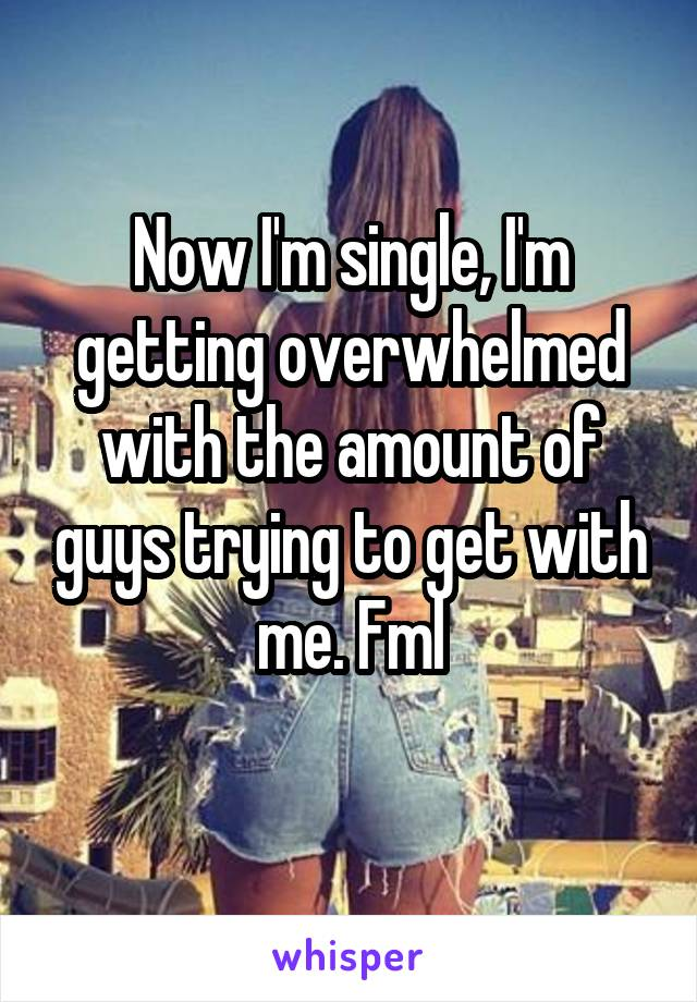 Now I'm single, I'm getting overwhelmed with the amount of guys trying to get with me. Fml
