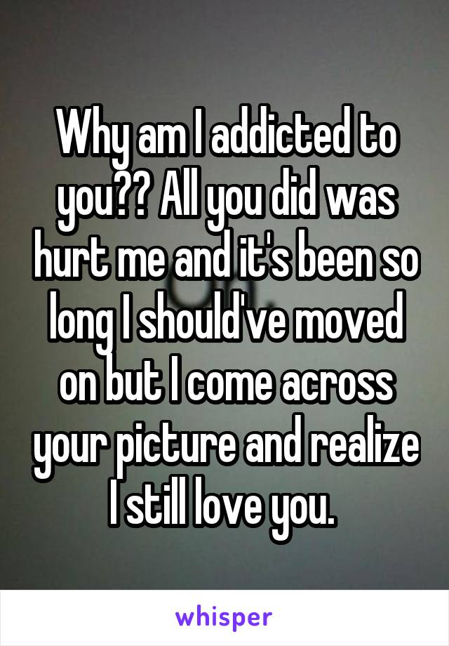 Why am I addicted to you?? All you did was hurt me and it's been so long I should've moved on but I come across your picture and realize I still love you.