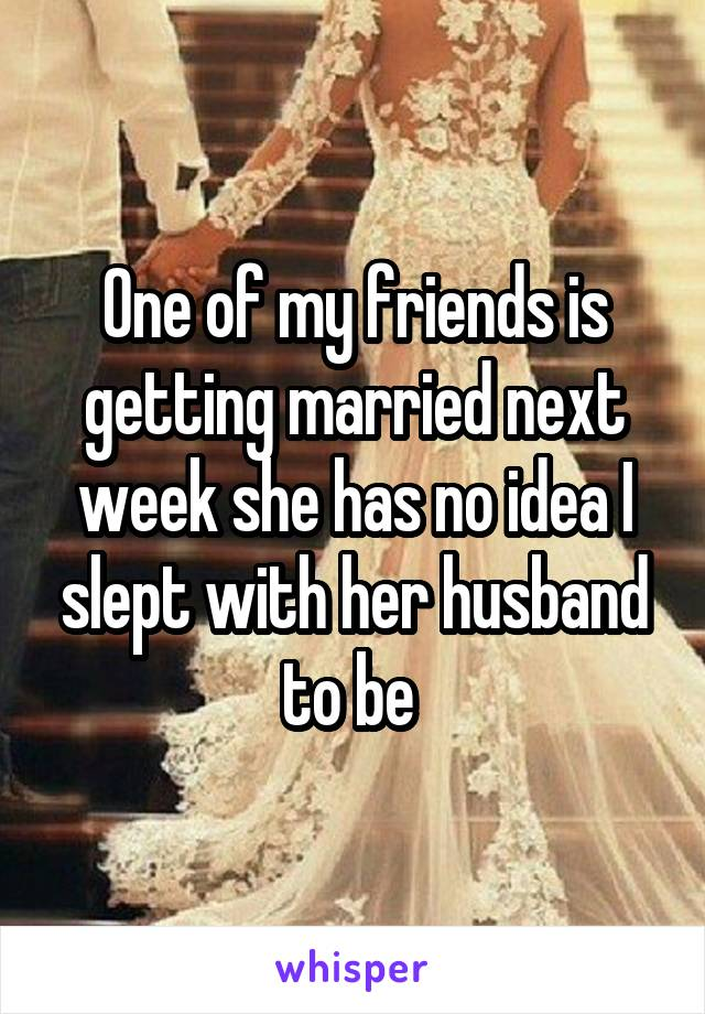 One of my friends is getting married next week she has no idea I slept with her husband to be