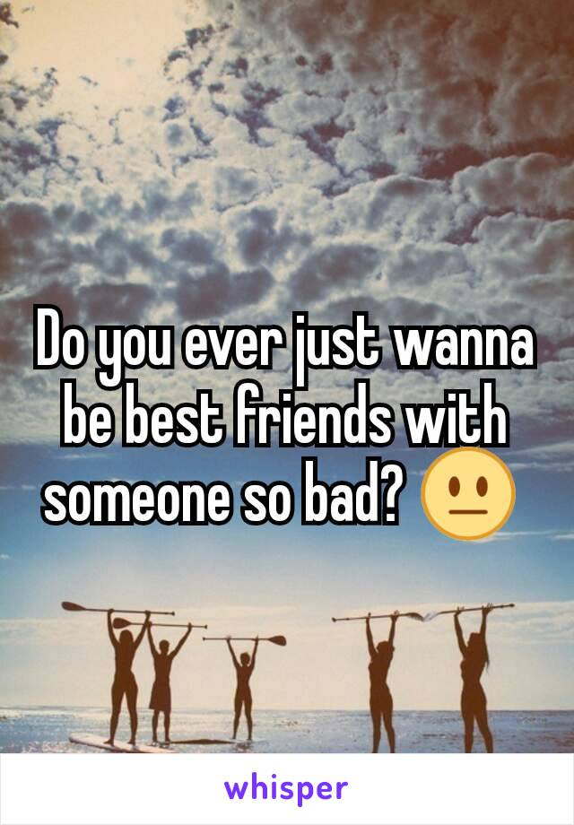 Do you ever just wanna be best friends with someone so bad? 😐