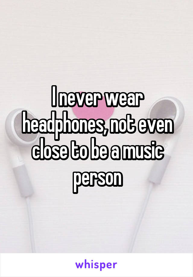 I never wear headphones, not even close to be a music person