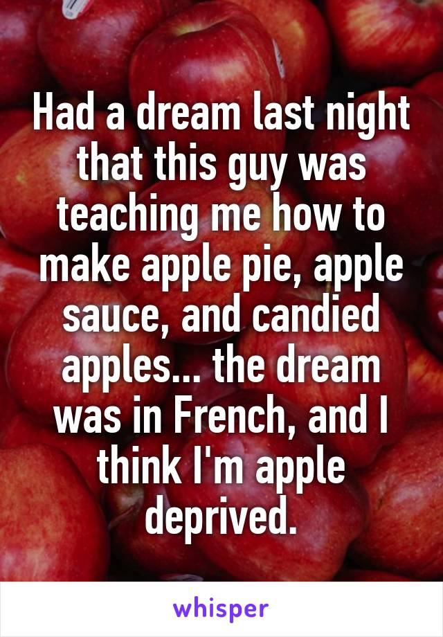 Had a dream last night that this guy was teaching me how to make apple pie, apple sauce, and candied apples... the dream was in French, and I think I'm apple deprived.