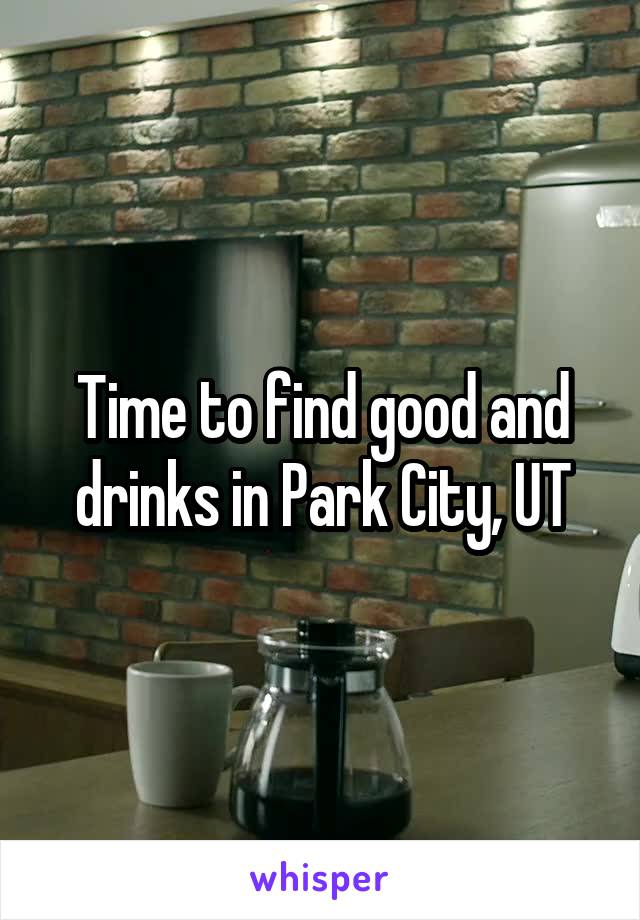 Time to find good and drinks in Park City, UT