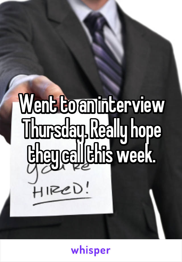 Went to an interview Thursday. Really hope they call this week.