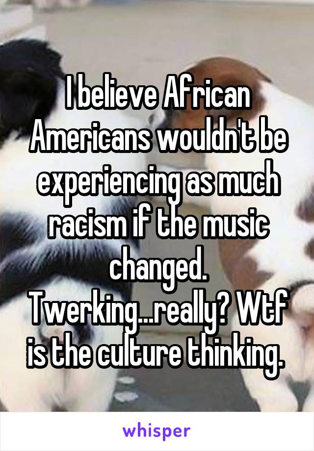 I believe African Americans wouldn't be experiencing as much racism if the music changed. Twerking...really? Wtf is the culture thinking.