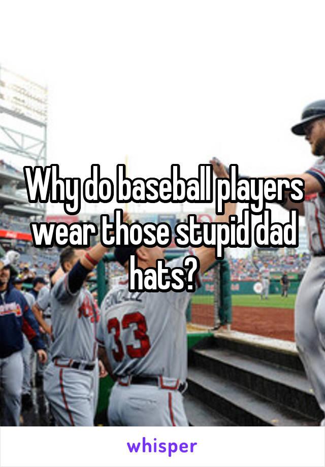Why do baseball players wear those stupid dad hats?