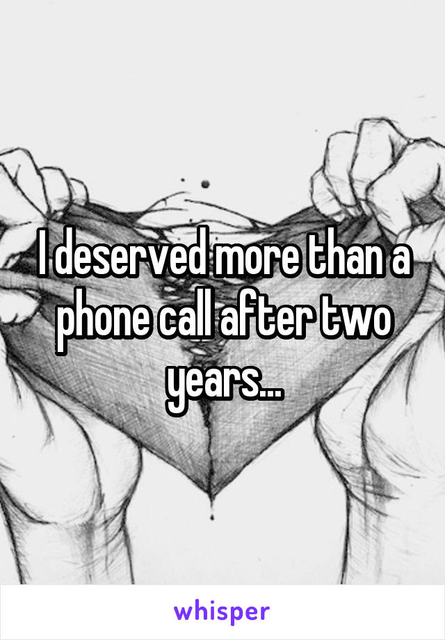 I deserved more than a phone call after two years...