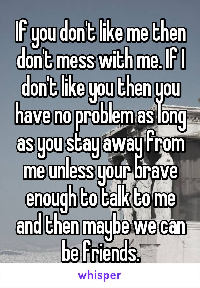If you don't like me then don't mess with me. If I don't like you then you have no problem as long as you stay away from me unless your brave enough to talk to me and then maybe we can be friends.
