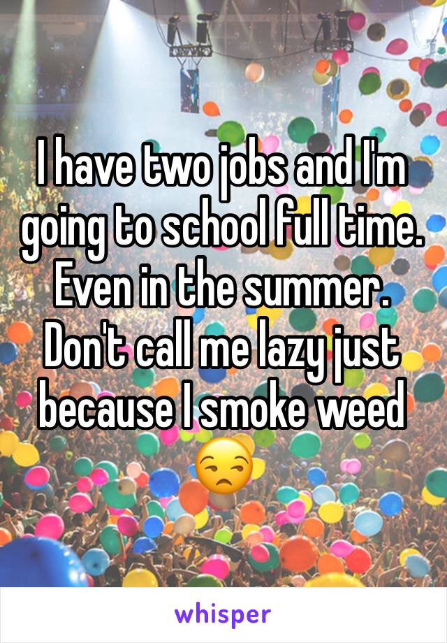 I have two jobs and I'm going to school full time. Even in the summer. Don't call me lazy just because I smoke weed 😒