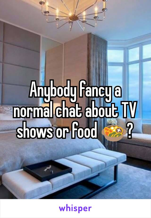 Anybody fancy a normal chat about TV shows or food 🍲?