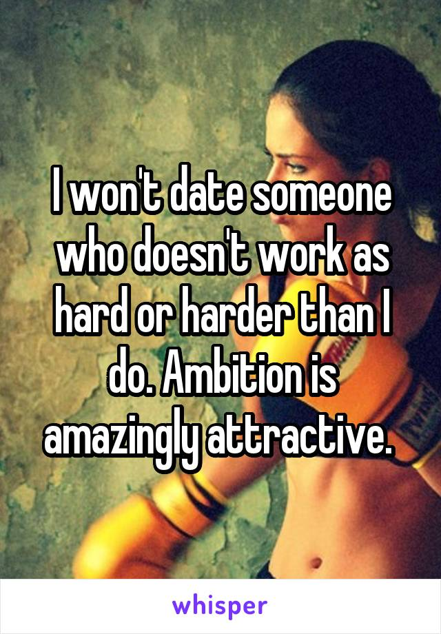 I won't date someone who doesn't work as hard or harder than I do. Ambition is amazingly attractive.