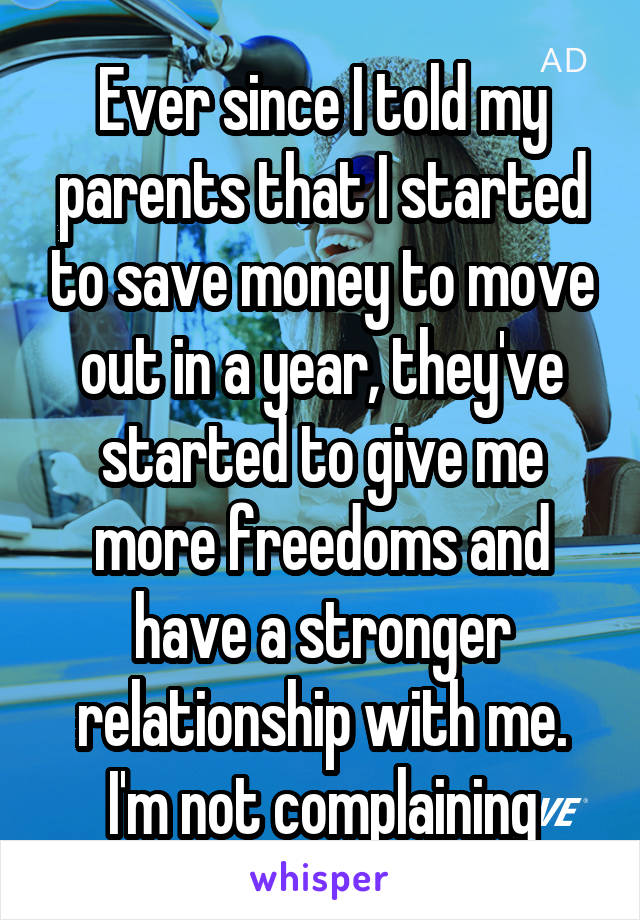 Ever since I told my parents that I started to save money to move out in a year, they've started to give me more freedoms and have a stronger relationship with me. I'm not complaining