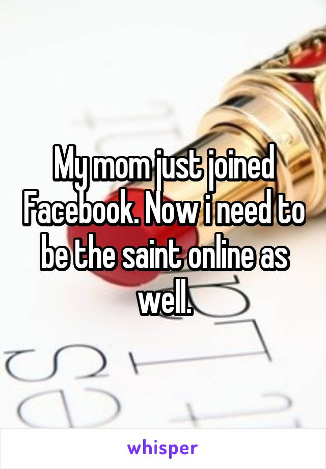 My mom just joined Facebook. Now i need to be the saint online as well.