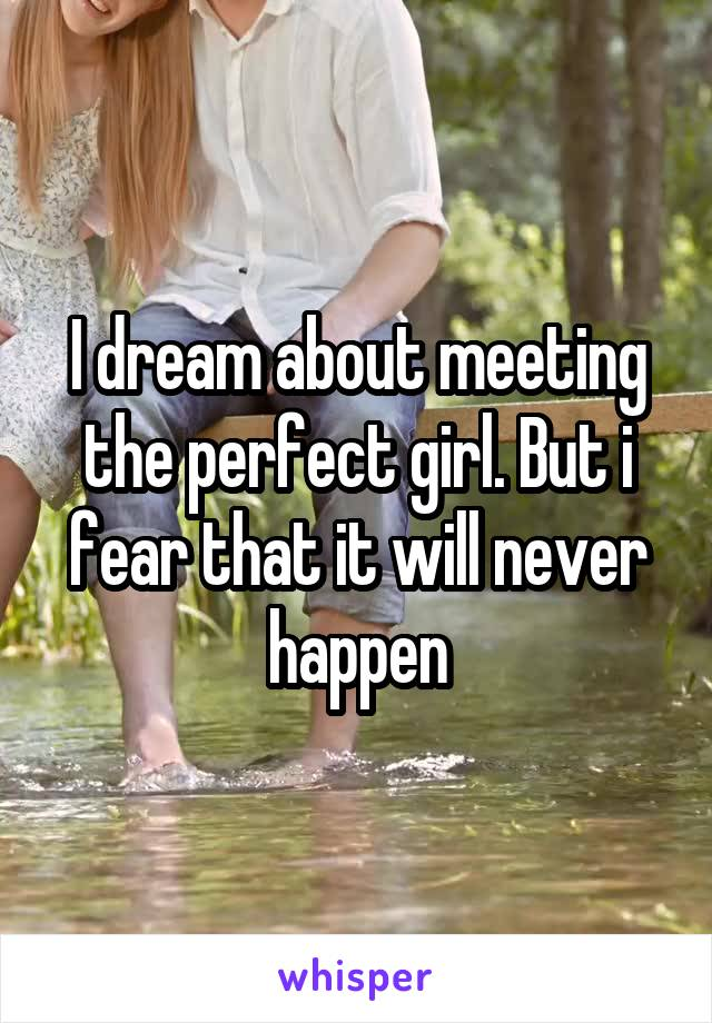 I dream about meeting the perfect girl. But i fear that it will never happen