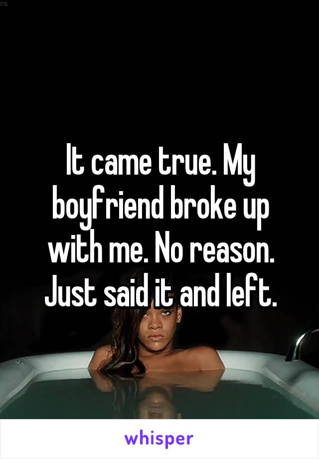 It came true. My boyfriend broke up with me. No reason. Just said it and left.