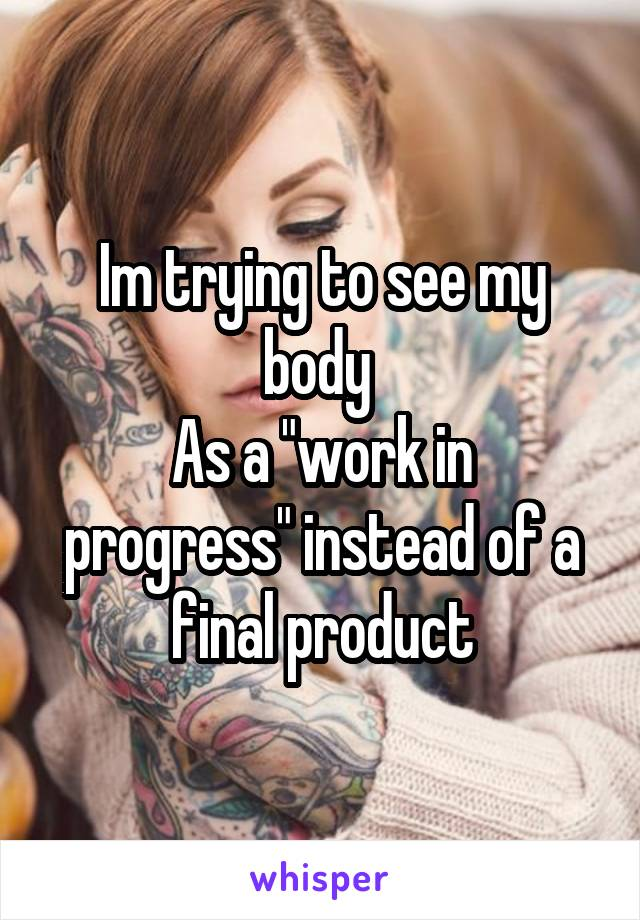 "Im trying to see my body  As a ""work in progress"" instead of a final product"
