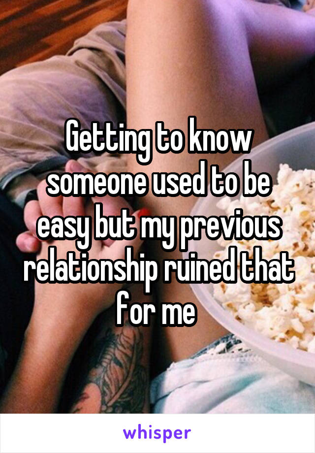 Getting to know someone used to be easy but my previous relationship ruined that for me