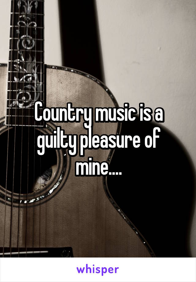 Country music is a guilty pleasure of mine....