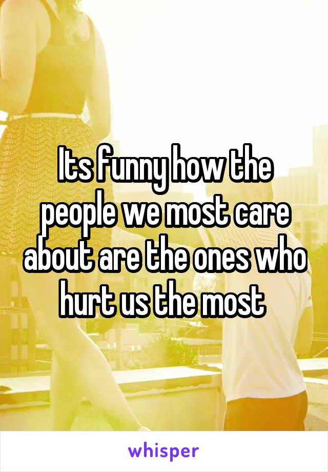 Its funny how the people we most care about are the ones who hurt us the most