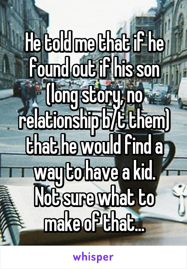 He told me that if he found out if his son (long story, no relationship b/t them) that he would find a way to have a kid. Not sure what to make of that...