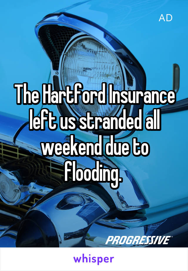 The Hartford Insurance left us stranded all weekend due to flooding.
