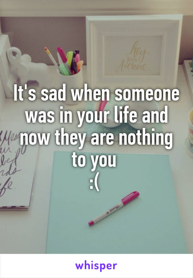 It's sad when someone was in your life and now they are nothing to you  :(