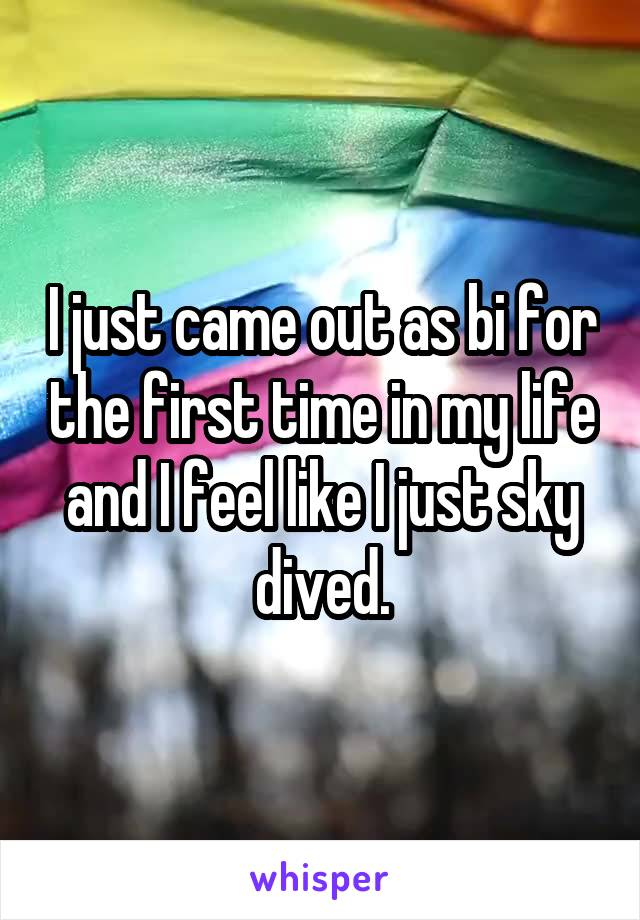 I just came out as bi for the first time in my life and I feel like I just sky dived.
