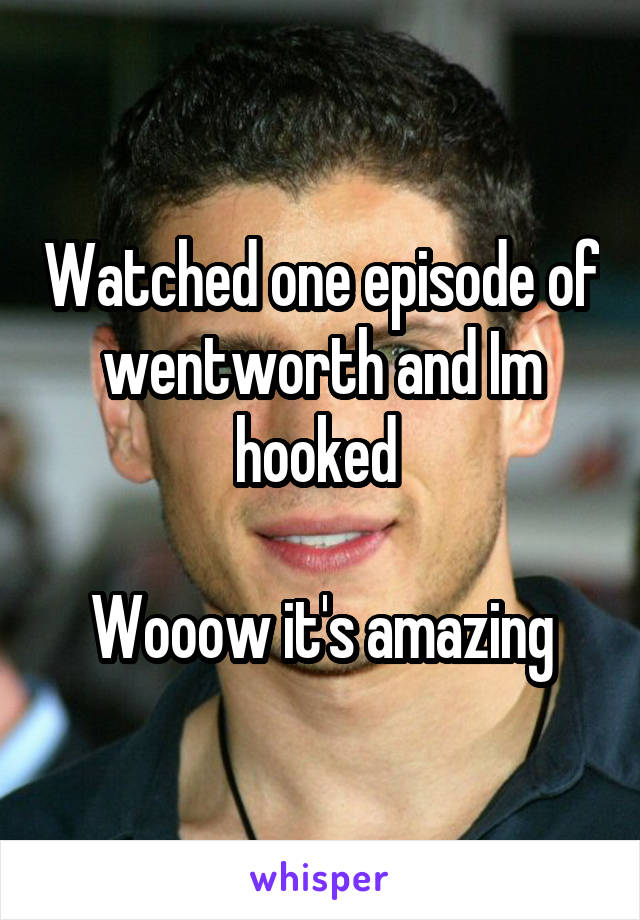 Watched one episode of wentworth and Im hooked   Wooow it's amazing