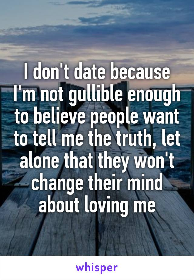 I don't date because I'm not gullible enough to believe people want to tell me the truth, let alone that they won't change their mind about loving me
