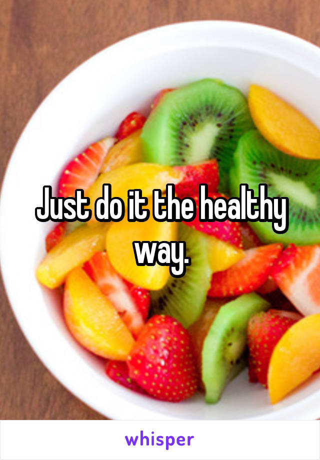 Just do it the healthy way.