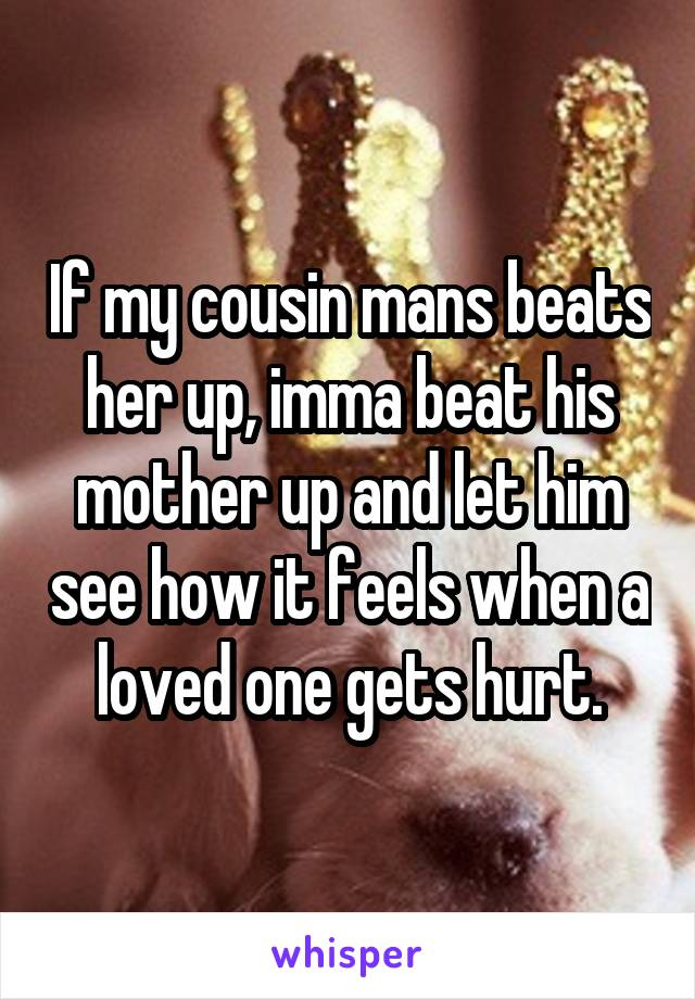 If my cousin mans beats her up, imma beat his mother up and let him see how it feels when a loved one gets hurt.
