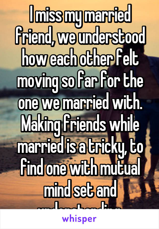 I miss my married friend, we understood how each other felt moving so far for the one we married with. Making friends while married is a tricky, to find one with mutual mind set and understanding.