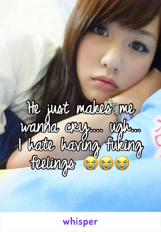 He just makes me wanna cry.... ugh... I hate having fuking feelings 😭😭😭