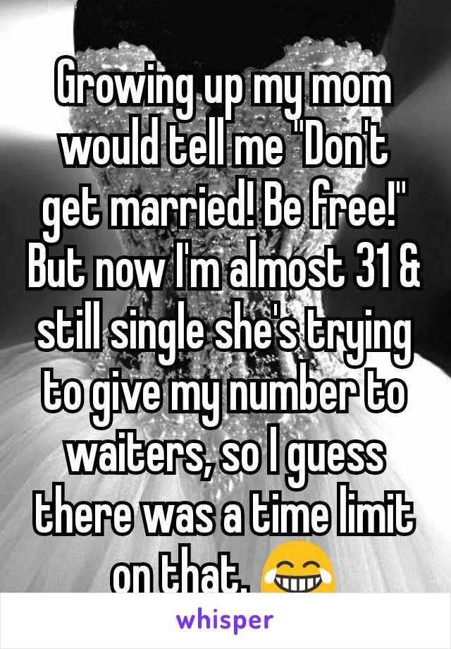 "Growing up my mom would tell me ""Don't get married! Be free!"" But now I'm almost 31 & still single she's trying to give my number to waiters, so I guess there was a time limit on that. 😂"